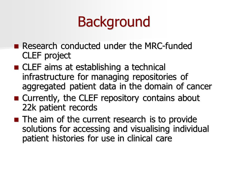 Background Research conducted under the MRC-funded CLEF project Research conducted under the MRC-funded CLEF project CLEF aims at establishing a technical infrastructure for managing repositories of aggregated patient data in the domain of cancer CLEF aims at establishing a technical infrastructure for managing repositories of aggregated patient data in the domain of cancer Currently, the CLEF repository contains about 22k patient records Currently, the CLEF repository contains about 22k patient records The aim of the current research is to provide solutions for accessing and visualising individual patient histories for use in clinical care The aim of the current research is to provide solutions for accessing and visualising individual patient histories for use in clinical care
