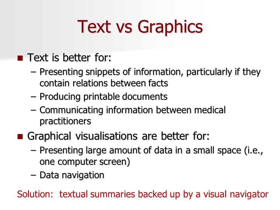 Text vs Graphics Text is better for: Text is better for: –Presenting snippets of information, particularly if they contain relations between facts –Producing printable documents –Communicating information between medical practitioners Graphical visualisations are better for: Graphical visualisations are better for: –Presenting large amount of data in a small space (i.e., one computer screen) –Data navigation Solution: textual summaries backed up by a visual navigator