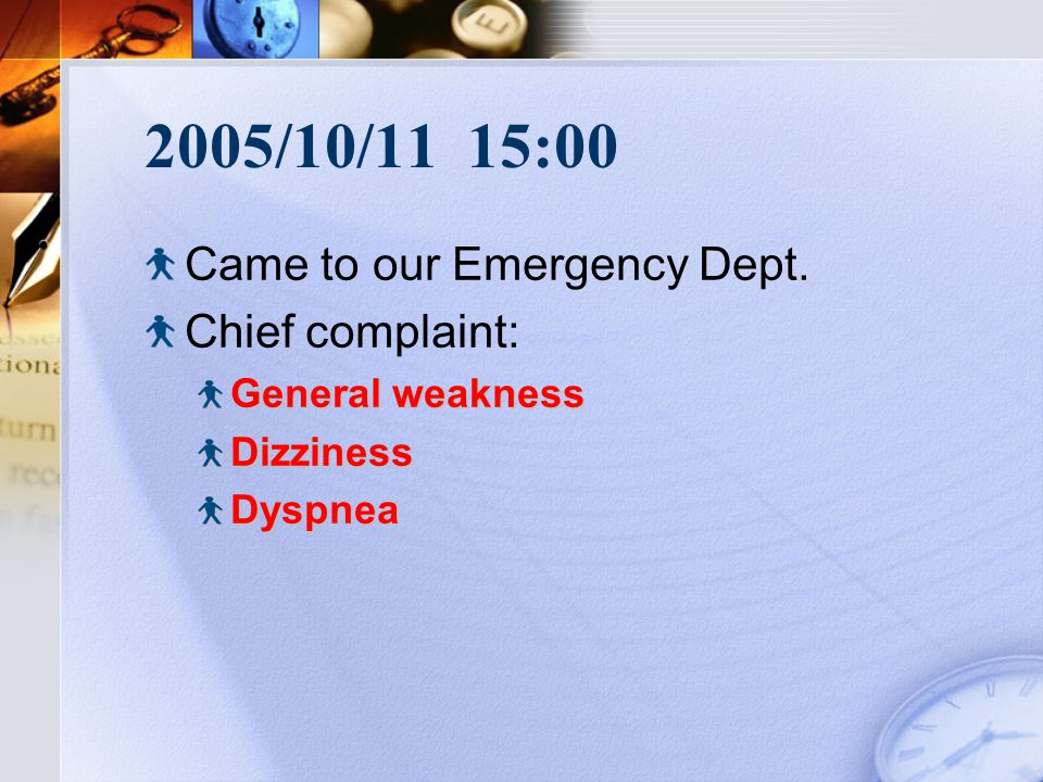 2005/10/11 15:00 Came to our Emergency Dept. Chief complaint: General weakness DizzinessDyspnea