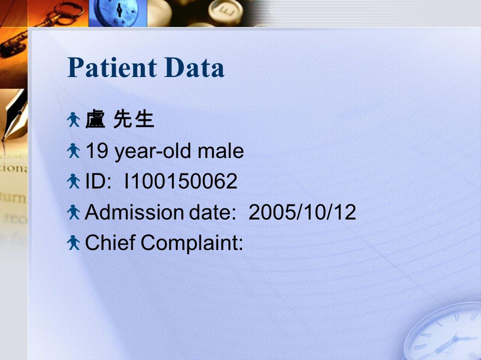 Patient Data 盧 先生 19 year-old male ID: I100150062 Admission date: 2005/10/12 Chief Complaint: