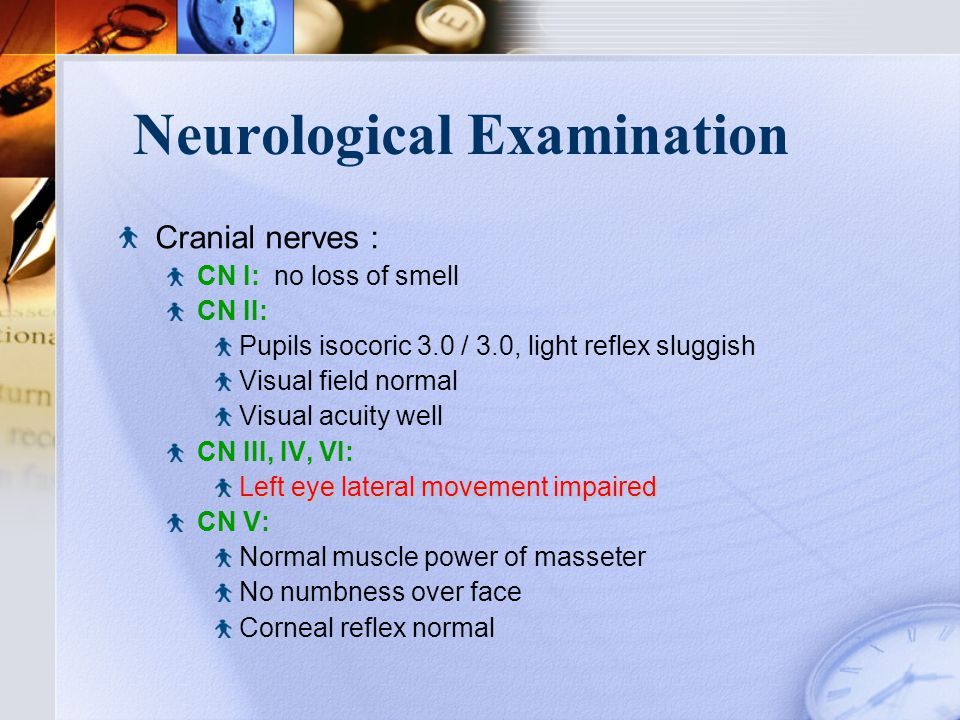 Neurological Examination Cranial nerves : CN I: no loss of smell CN II: Pupils isocoric 3.0 / 3.0, light reflex sluggish Visual field normal Visual acuity well CN III, IV, VI: Left eye lateral movement impaired CN V: Normal muscle power of masseter No numbness over face Corneal reflex normal