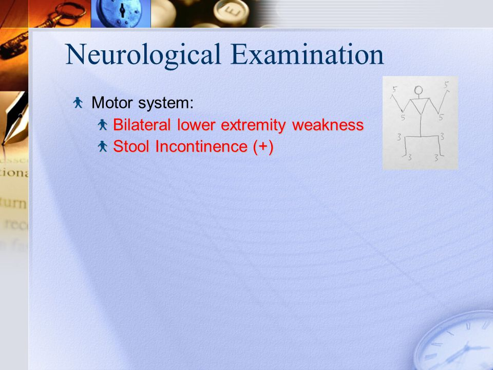 Neurological Examination Motor system: Bilateral lower extremity weakness Stool Incontinence (+)