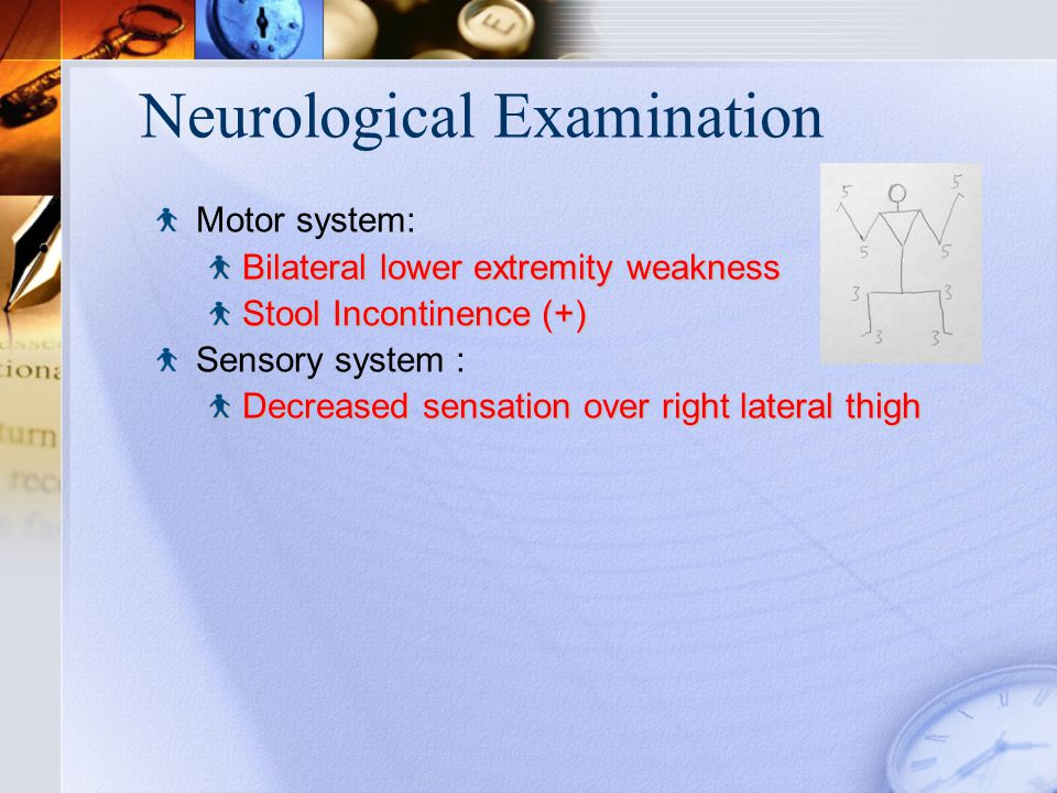 Neurological Examination Motor system: Bilateral lower extremity weakness Stool Incontinence (+) Sensory system : Decreased sensation over right lateral thigh