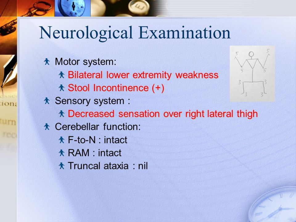 Neurological Examination Motor system: Bilateral lower extremity weakness Stool Incontinence (+) Sensory system : Decreased sensation over right lateral thigh Cerebellar function: F-to-N : intact RAM : intact Truncal ataxia : nil