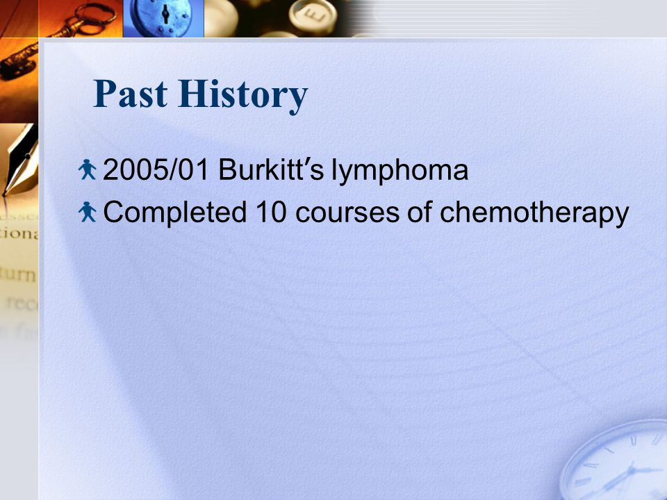 Past History 2005/01 Burkitt ' s lymphoma Completed 10 courses of chemotherapy