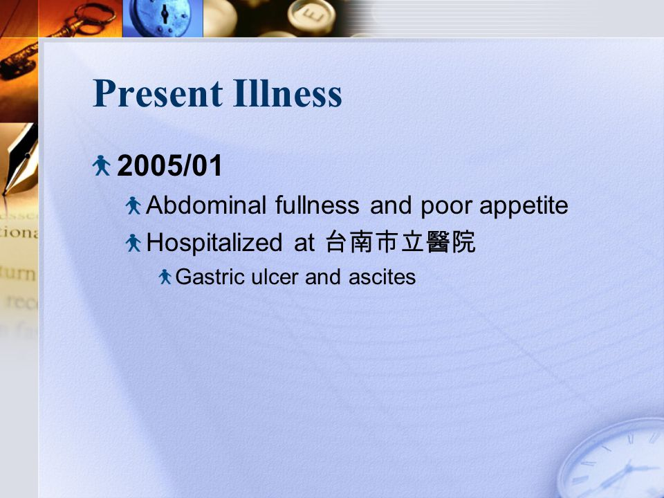 Present Illness 2005/01 Abdominal fullness and poor appetite Hospitalized at 台南市立醫院 Gastric ulcer and ascites
