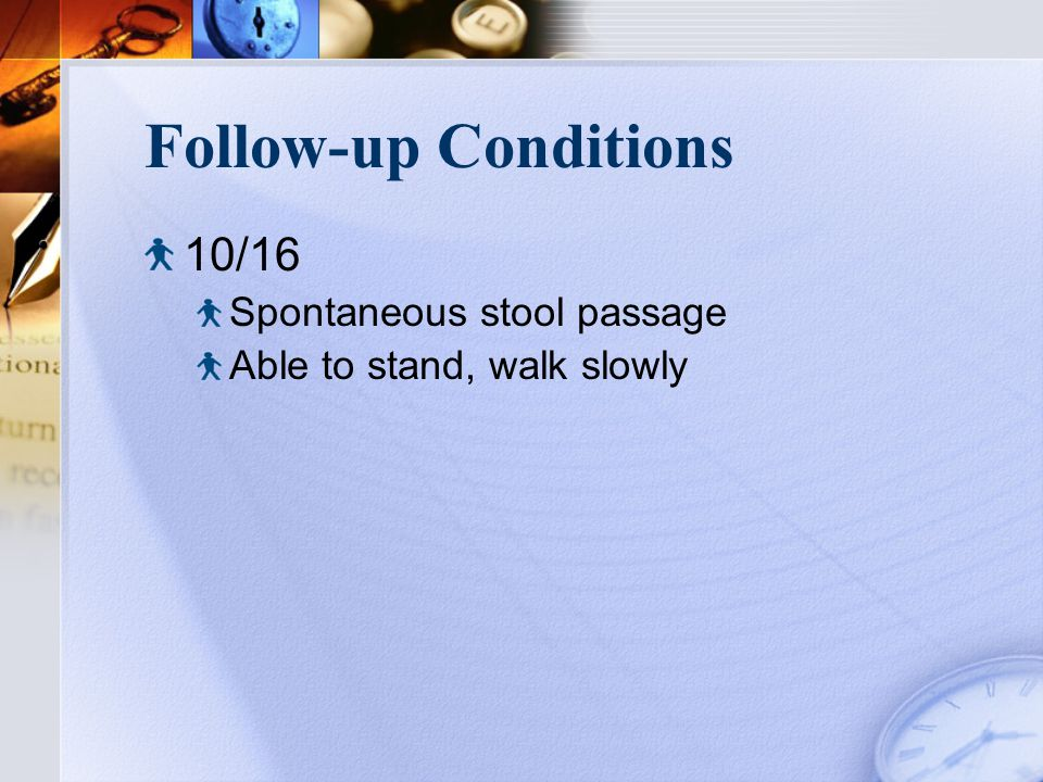 Follow-up Conditions 10/16 Spontaneous stool passage Able to stand, walk slowly
