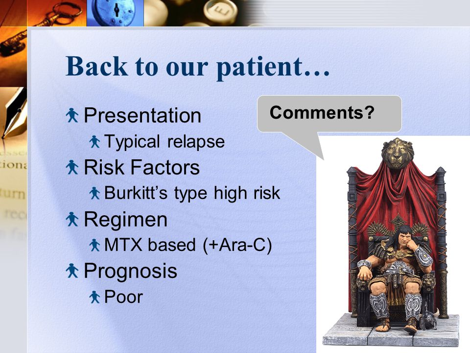 Back to our patient… Presentation Typical relapse Risk Factors Burkitt's type high risk Regimen MTX based (+Ara-C) Prognosis Poor Comments