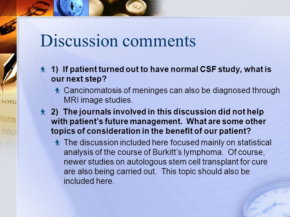 Discussion comments 1) If patient turned out to have normal CSF study, what is our next step.