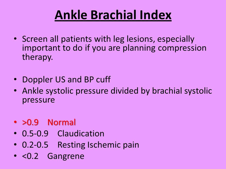 Ankle Brachial Index Screen all patients with leg lesions, especially important to do if you are planning compression therapy.