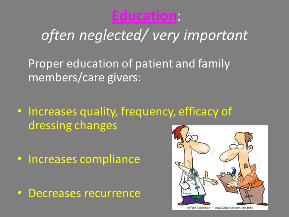 Education: often neglected/ very important Proper education of patient and family members/care givers: Increases quality, frequency, efficacy of dressing changes Increases compliance Decreases recurrence