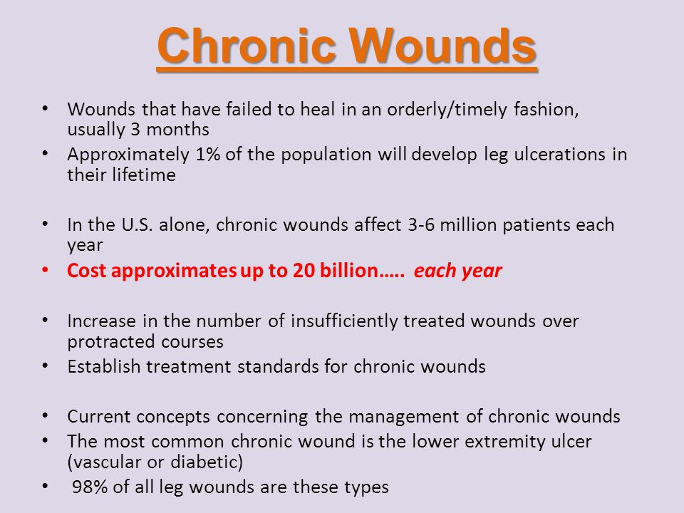 Chronic Wounds Wounds that have failed to heal in an orderly/timely fashion, usually 3 months Approximately 1% of the population will develop leg ulce