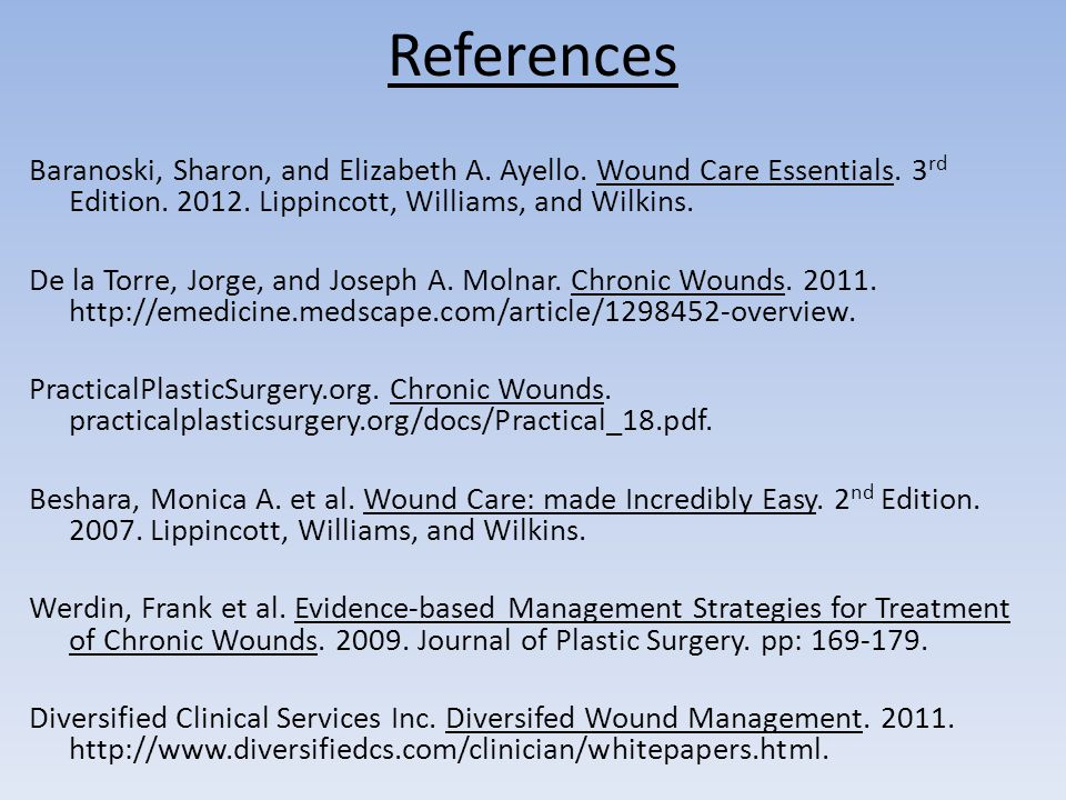 References Baranoski, Sharon, and Elizabeth A. Ayello. Wound Care Essentials. 3 rd Edition. 2012. Lippincott, Williams, and Wilkins. De la Torre, Jorg