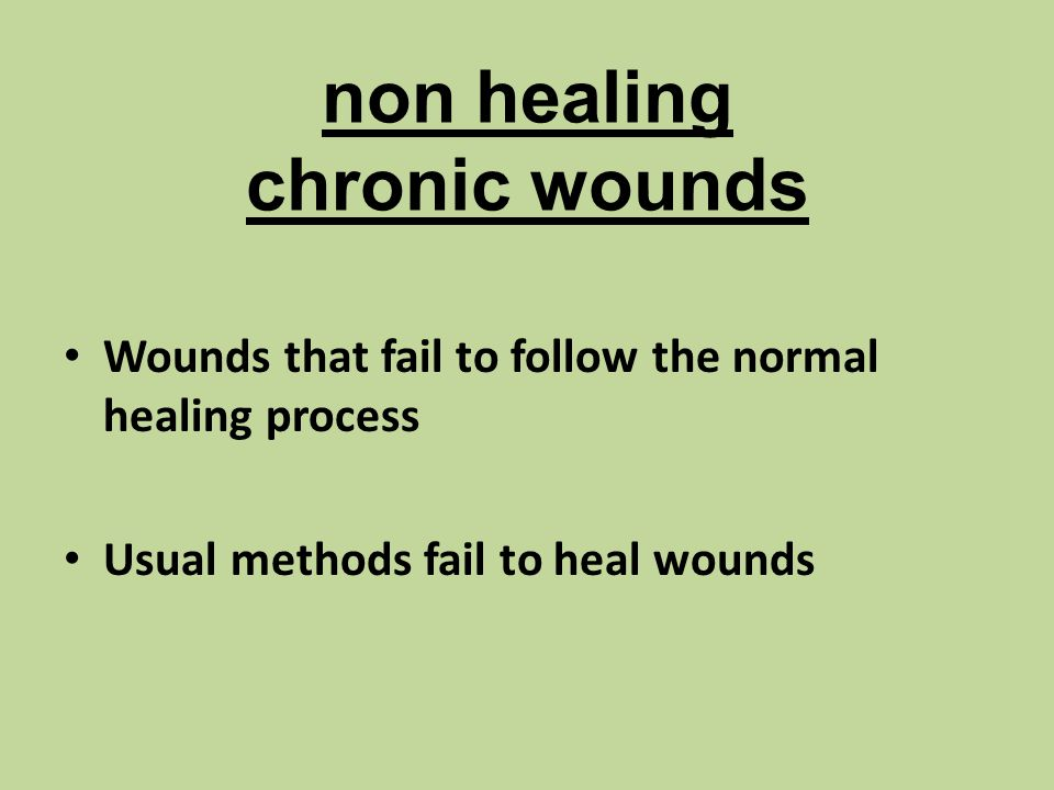 non healing chronic wounds Wounds that fail to follow the normal healing process Usual methods fail to heal wounds