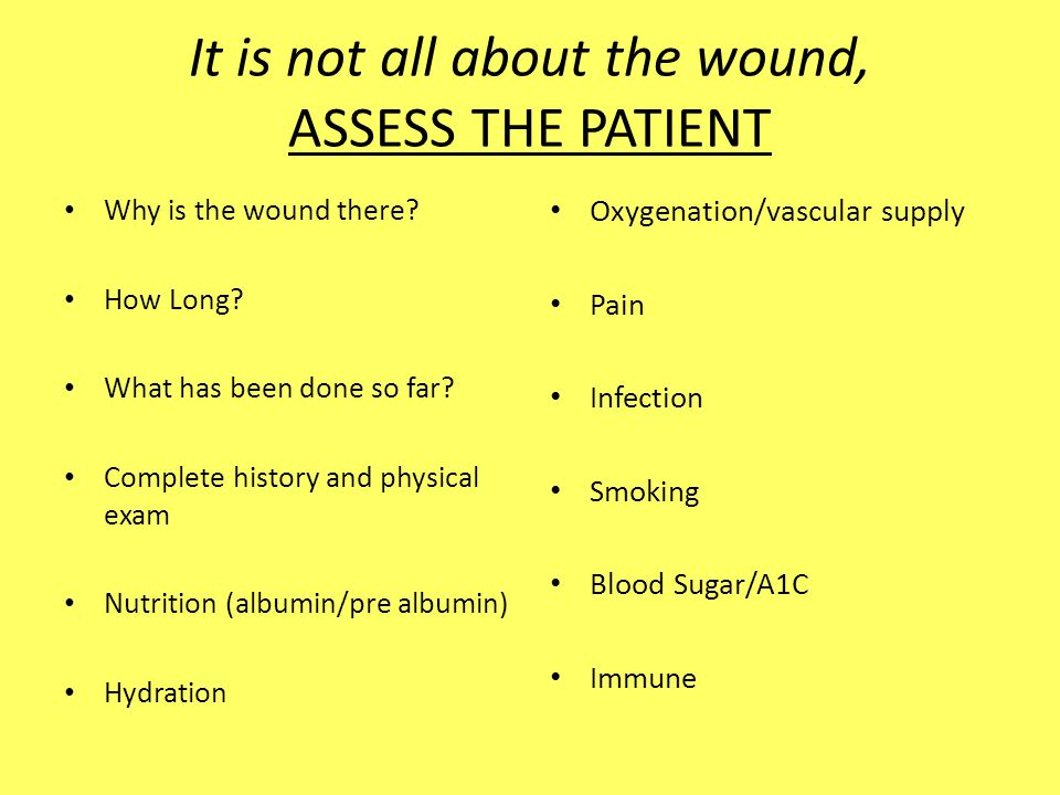 It is not all about the wound, ASSESS THE PATIENT Why is the wound there? How Long? What has been done so far? Complete history and physical exam Nutr