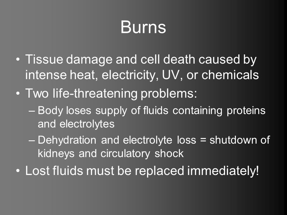 Burns Tissue damage and cell death caused by intense heat, electricity, UV, or chemicals Two life-threatening problems: –Body loses supply of fluids c