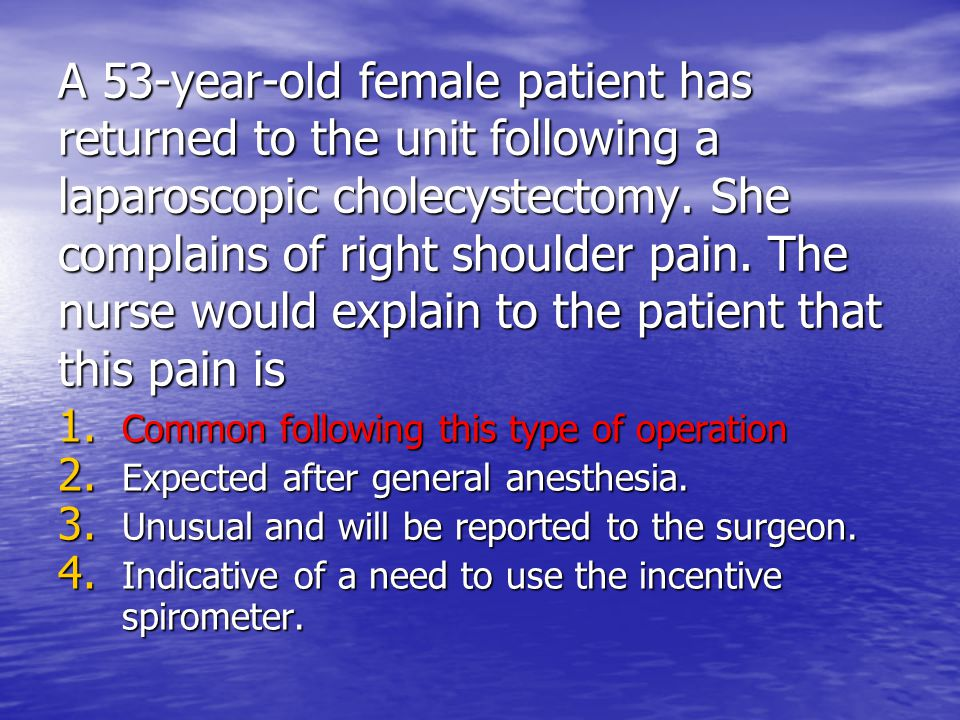 A 53-year-old female patient has returned to the unit following a laparoscopic cholecystectomy. She complains of right shoulder pain. The nurse would
