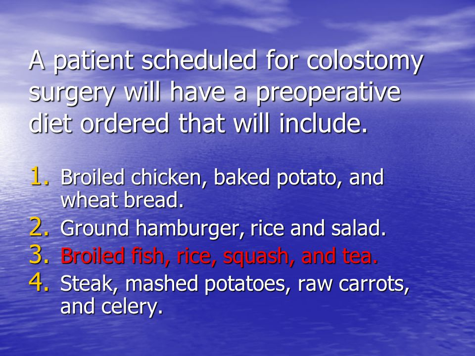 A patient scheduled for colostomy surgery will have a preoperative diet ordered that will include. 1. Broiled chicken, baked potato, and wheat bread.