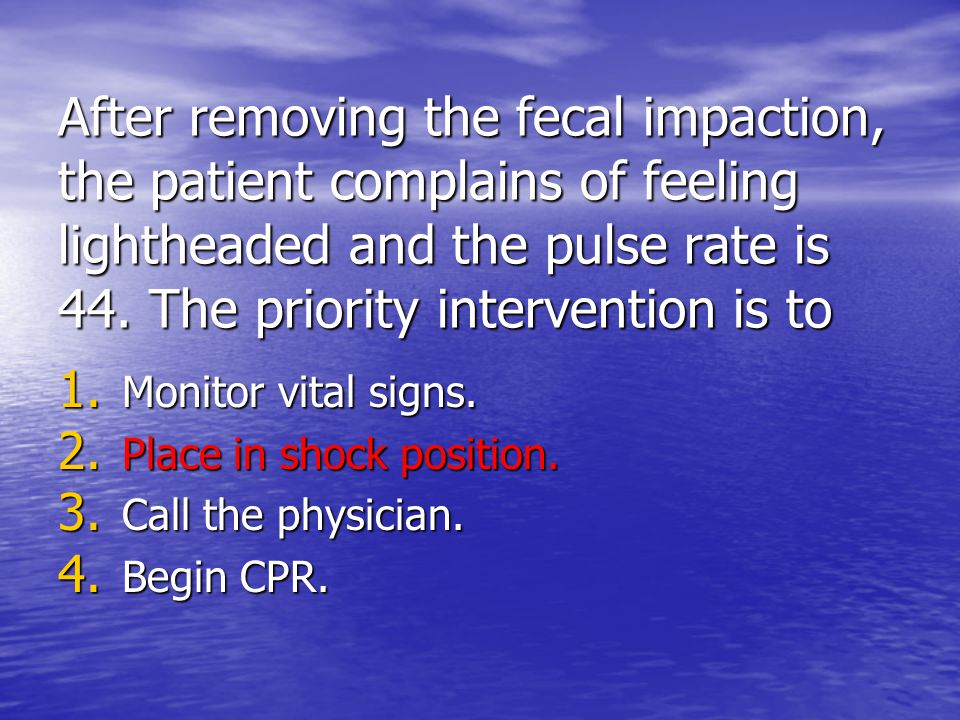 After removing the fecal impaction, the patient complains of feeling lightheaded and the pulse rate is 44. The priority intervention is to 1. Monitor