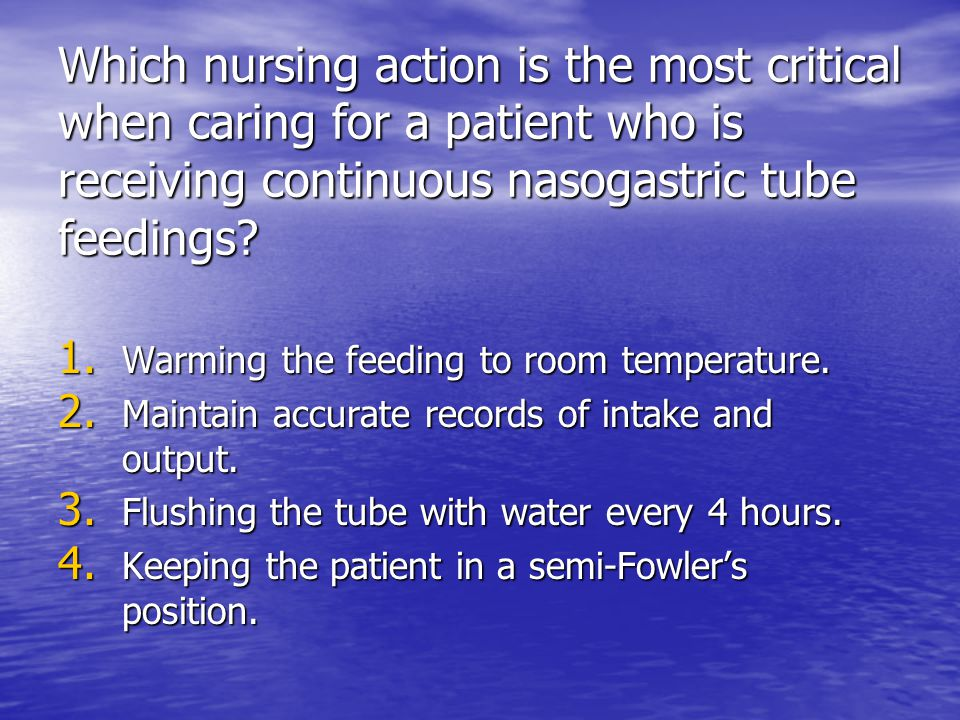 Which nursing action is the most critical when caring for a patient who is receiving continuous nasogastric tube feedings? 1. Warming the feeding to r