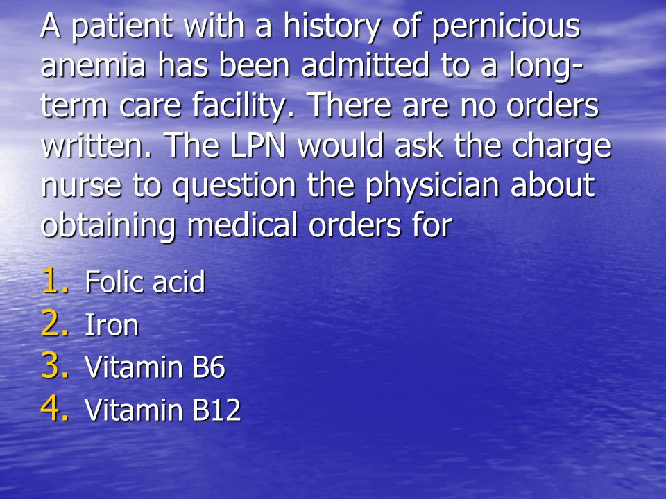 A patient with a history of pernicious anemia has been admitted to a long- term care facility. There are no orders written. The LPN would ask the char
