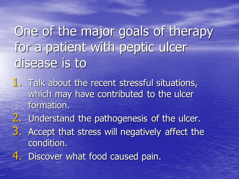 One of the major goals of therapy for a patient with peptic ulcer disease is to 1. Talk about the recent stressful situations, which may have contribu