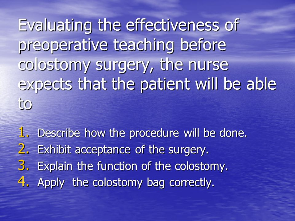 Evaluating the effectiveness of preoperative teaching before colostomy surgery, the nurse expects that the patient will be able to 1. Describe how the