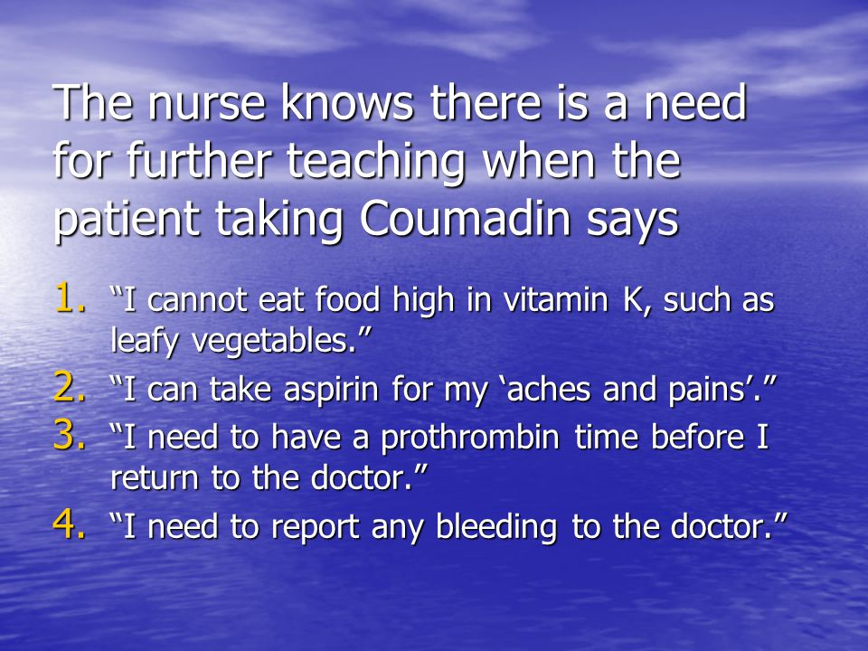 The nurse knows there is a need for further teaching when the patient taking Coumadin says 1.