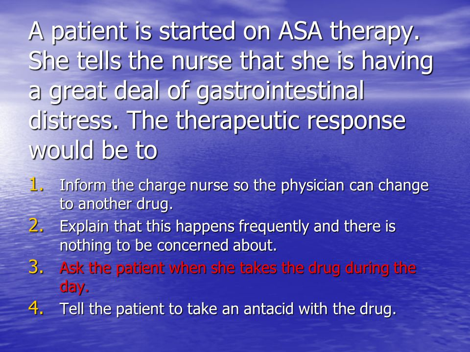 A patient is started on ASA therapy. She tells the nurse that she is having a great deal of gastrointestinal distress. The therapeutic response would