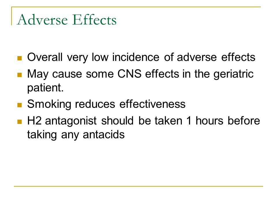 Adverse Effects Overall very low incidence of adverse effects May cause some CNS effects in the geriatric patient. Smoking reduces effectiveness H2 an