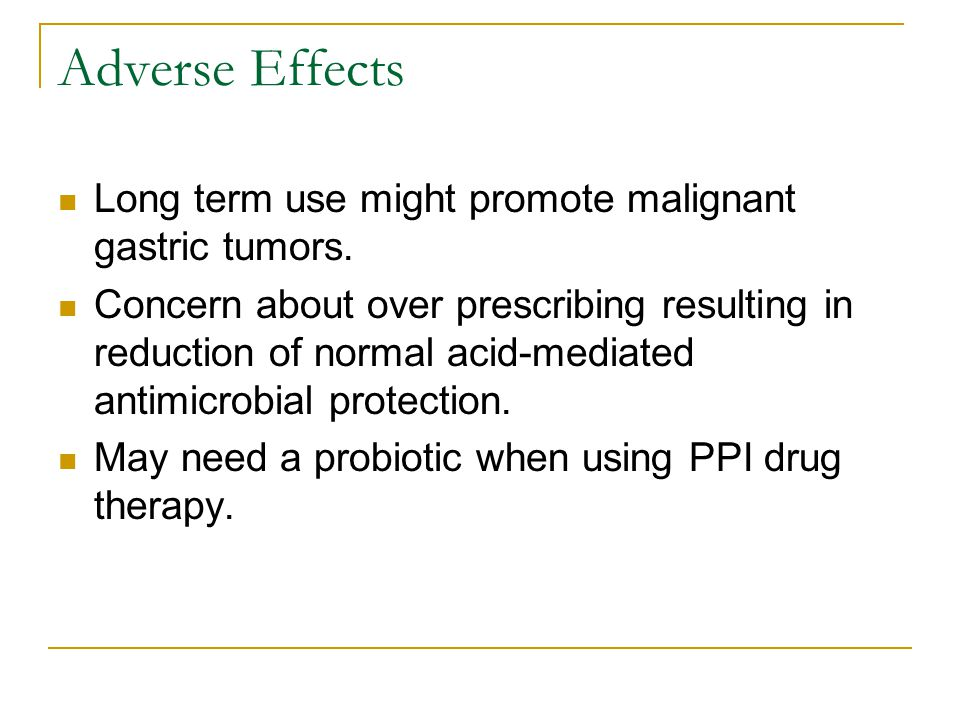 Adverse Effects Long term use might promote malignant gastric tumors.