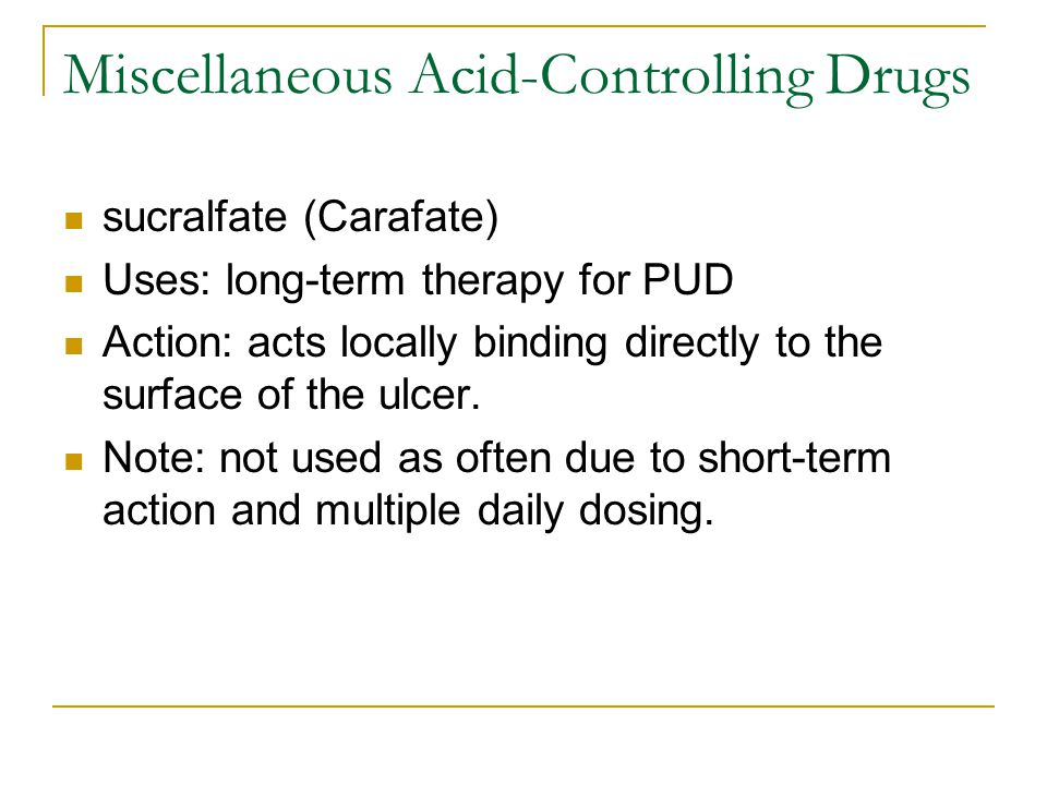 Miscellaneous Acid-Controlling Drugs sucralfate (Carafate) Uses: long-term therapy for PUD Action: acts locally binding directly to the surface of the ulcer.