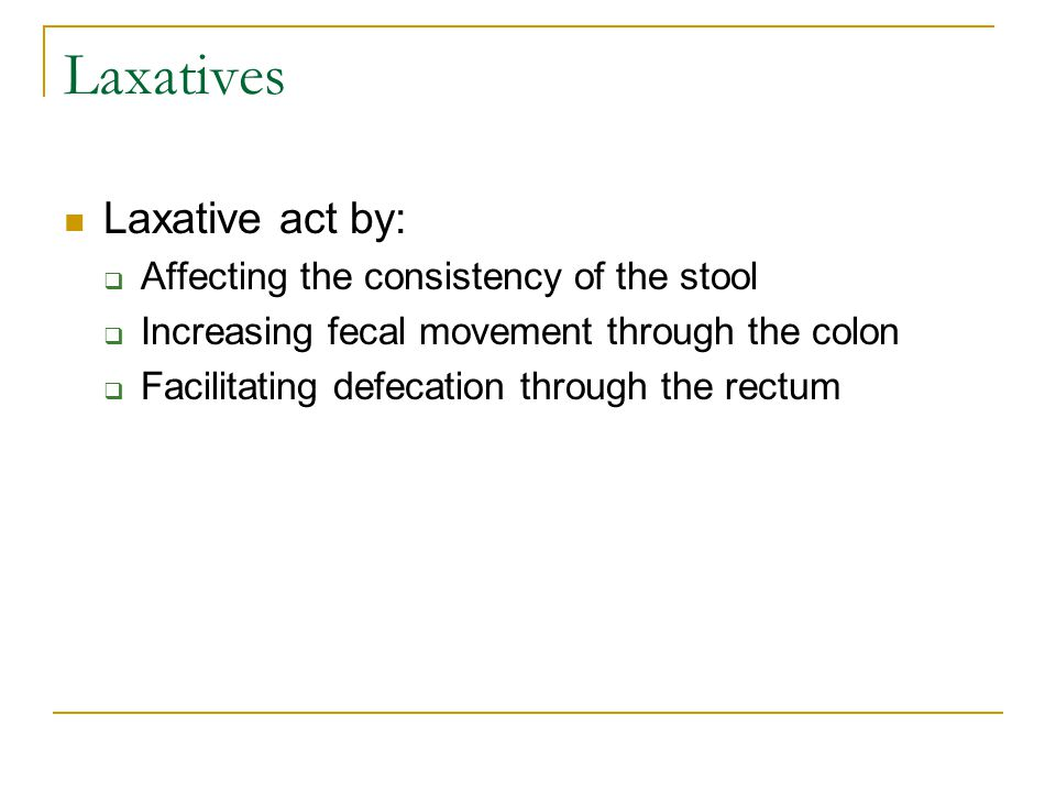 Laxatives Laxative act by:  Affecting the consistency of the stool  Increasing fecal movement through the colon  Facilitating defecation through th