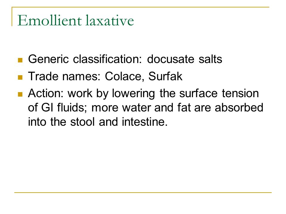 Emollient laxative Generic classification: docusate salts Trade names: Colace, Surfak Action: work by lowering the surface tension of GI fluids; more water and fat are absorbed into the stool and intestine.