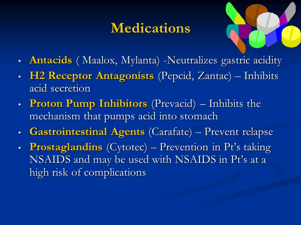 Medications Antacids ( Maalox, Mylanta) -Neutralizes gastric acidity Antacids ( Maalox, Mylanta) -Neutralizes gastric acidity H2 Receptor Antagonists (Pepcid, Zantac) – Inhibits acid secretion H2 Receptor Antagonists (Pepcid, Zantac) – Inhibits acid secretion Proton Pump Inhibitors (Prevacid) – Inhibits the mechanism that pumps acid into stomach Proton Pump Inhibitors (Prevacid) – Inhibits the mechanism that pumps acid into stomach Gastrointestinal Agents (Carafate) – Prevent relapse Gastrointestinal Agents (Carafate) – Prevent relapse Prostaglandins (Cytotec) – Prevention in Pt's taking NSAIDS and may be used with NSAIDS in Pt's at a high risk of complications Prostaglandins (Cytotec) – Prevention in Pt's taking NSAIDS and may be used with NSAIDS in Pt's at a high risk of complications