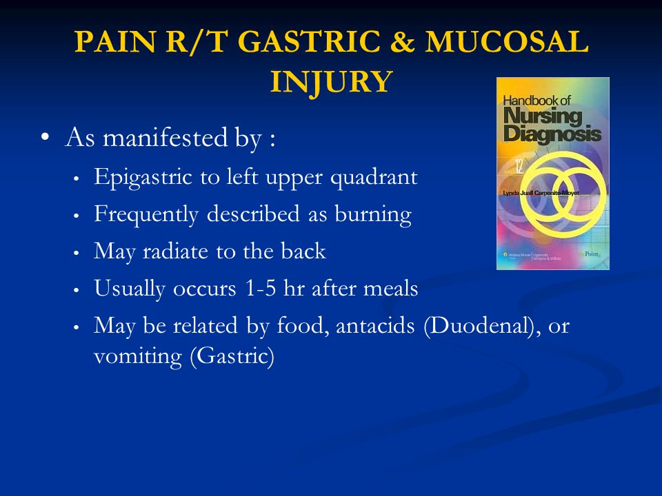 PAIN R/T GASTRIC & MUCOSAL INJURY As manifested by : Epigastric to left upper quadrant Frequently described as burning May radiate to the back Usually