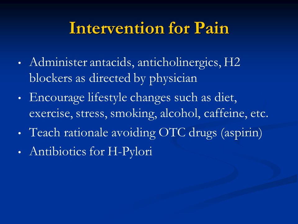 Intervention for Pain Administer antacids, anticholinergics, H2 blockers as directed by physician Encourage lifestyle changes such as diet, exercise,