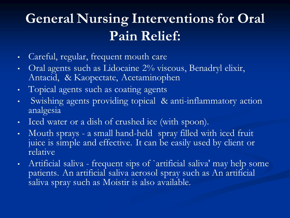 General Nursing Interventions for Oral Pain Relief: Careful, regular, frequent mouth care Oral agents such as Lidocaine 2% viscous, Benadryl elixir, A