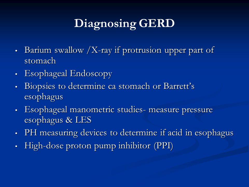 Diagnosing GERD Barium swallow /X-ray if protrusion upper part of stomach Barium swallow /X-ray if protrusion upper part of stomach Esophageal Endoscopy Esophageal Endoscopy Biopsies to determine ca stomach or Barrett's esophagus Biopsies to determine ca stomach or Barrett's esophagus Esophageal manometric studies- measure pressure esophagus & LES Esophageal manometric studies- measure pressure esophagus & LES PH measuring devices to determine if acid in esophagus PH measuring devices to determine if acid in esophagus High-dose proton pump inhibitor (PPI) High-dose proton pump inhibitor (PPI)