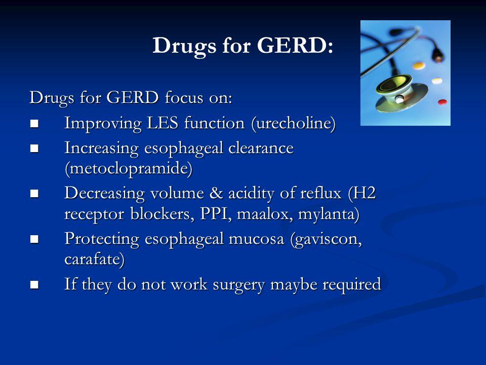 Drugs for GERD: Drugs for GERD focus on: Improving LES function (urecholine) Improving LES function (urecholine) Increasing esophageal clearance (metoclopramide) Increasing esophageal clearance (metoclopramide) Decreasing volume & acidity of reflux (H2 receptor blockers, PPI, maalox, mylanta) Decreasing volume & acidity of reflux (H2 receptor blockers, PPI, maalox, mylanta) Protecting esophageal mucosa (gaviscon, carafate) Protecting esophageal mucosa (gaviscon, carafate) If they do not work surgery maybe required If they do not work surgery maybe required