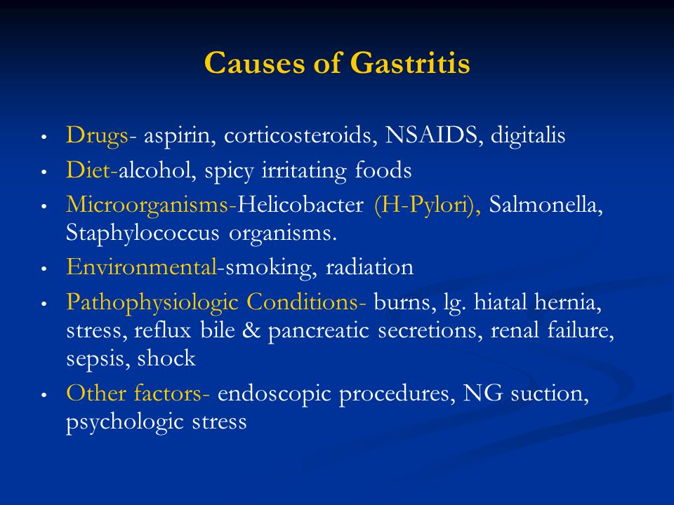 Causes of Gastritis Drugs- aspirin, corticosteroids, NSAIDS, digitalis Diet-alcohol, spicy irritating foods Microorganisms-Helicobacter (H-Pylori), Sa