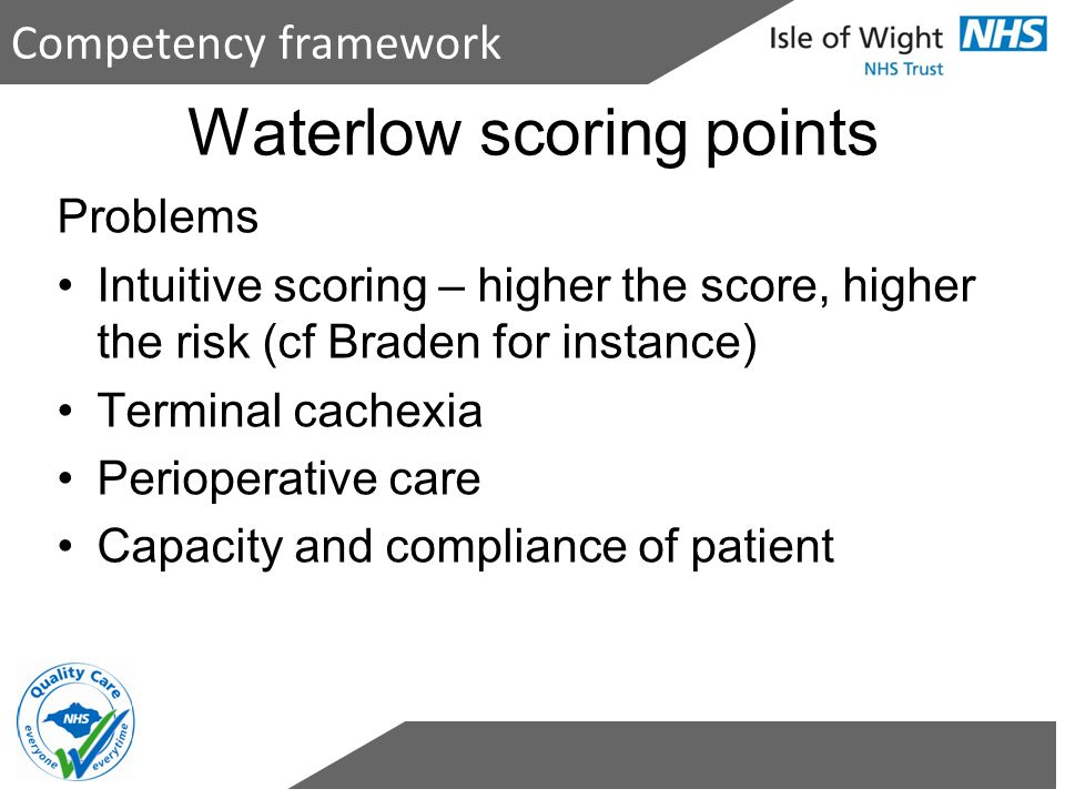 Waterlow scoring points Problems Intuitive scoring – higher the score, higher the risk (cf Braden for instance) Terminal cachexia Perioperative care C