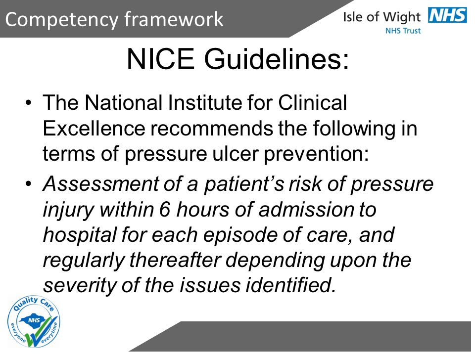 NICE Guidelines: The National Institute for Clinical Excellence recommends the following in terms of pressure ulcer prevention: Assessment of a patien