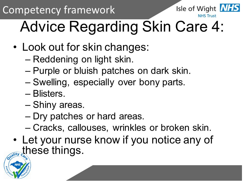Competency framework Advice Regarding Skin Care 4: Look out for skin changes: –Reddening on light skin. –Purple or bluish patches on dark skin. –Swell