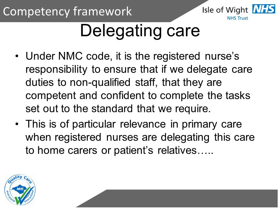 Competency framework Under NMC code, it is the registered nurse's responsibility to ensure that if we delegate care duties to non-qualified staff, tha