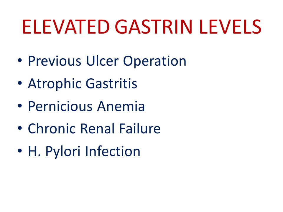 ELEVATED GASTRIN LEVELS Previous Ulcer Operation Atrophic Gastritis Pernicious Anemia Chronic Renal Failure H.