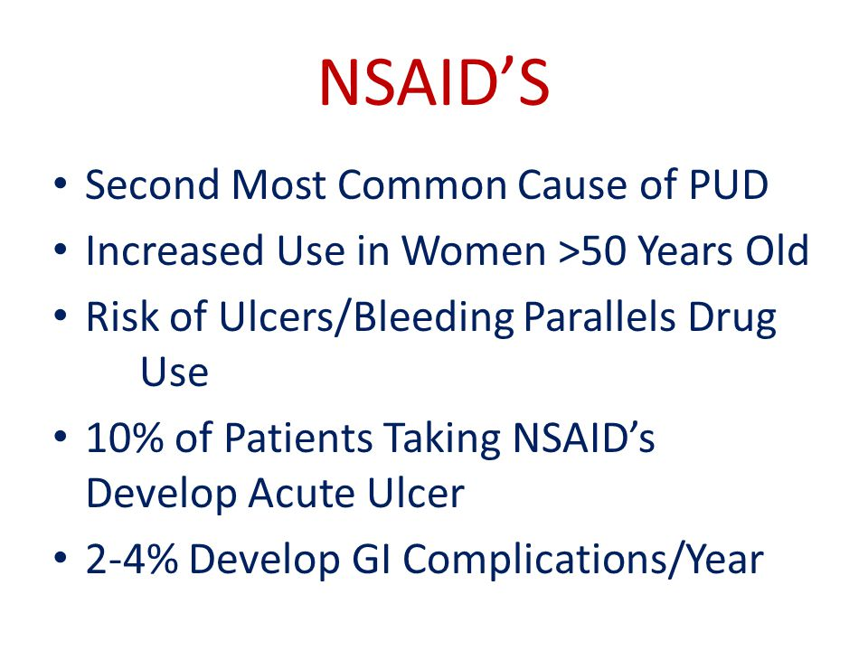 NSAID'S Second Most Common Cause of PUD Increased Use in Women >50 Years Old Risk of Ulcers/Bleeding Parallels Drug Use 10% of Patients Taking NSAID's Develop Acute Ulcer 2-4% Develop GI Complications/Year