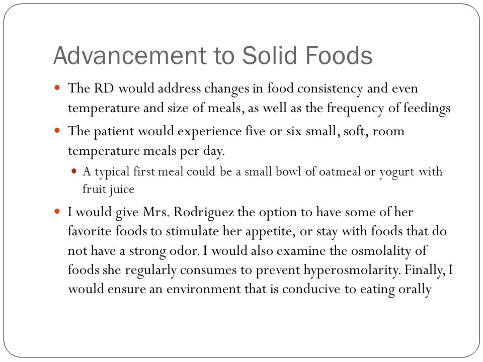 Advancement to Solid Foods The RD would address changes in food consistency and even temperature and size of meals, as well as the frequency of feedin