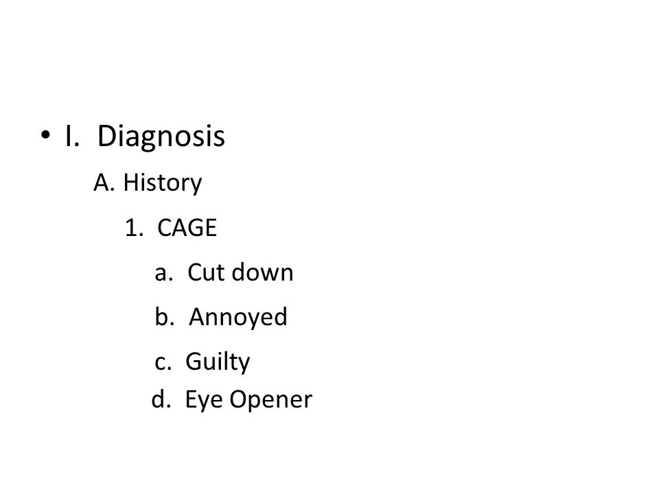 I. Diagnosis A. History 1. CAGE a. Cut down b. Annoyed c. Guilty d. Eye Opener