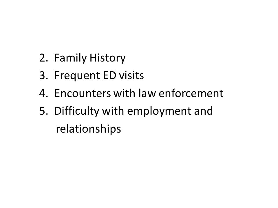 2. Family History 3. Frequent ED visits 4. Encounters with law enforcement 5.